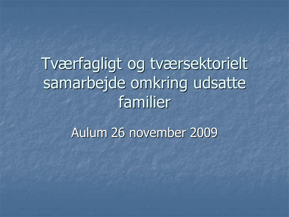 Tværfagligt og tværsektorielt samarbejde omkring udsatte familier Aulum 26 november 2009