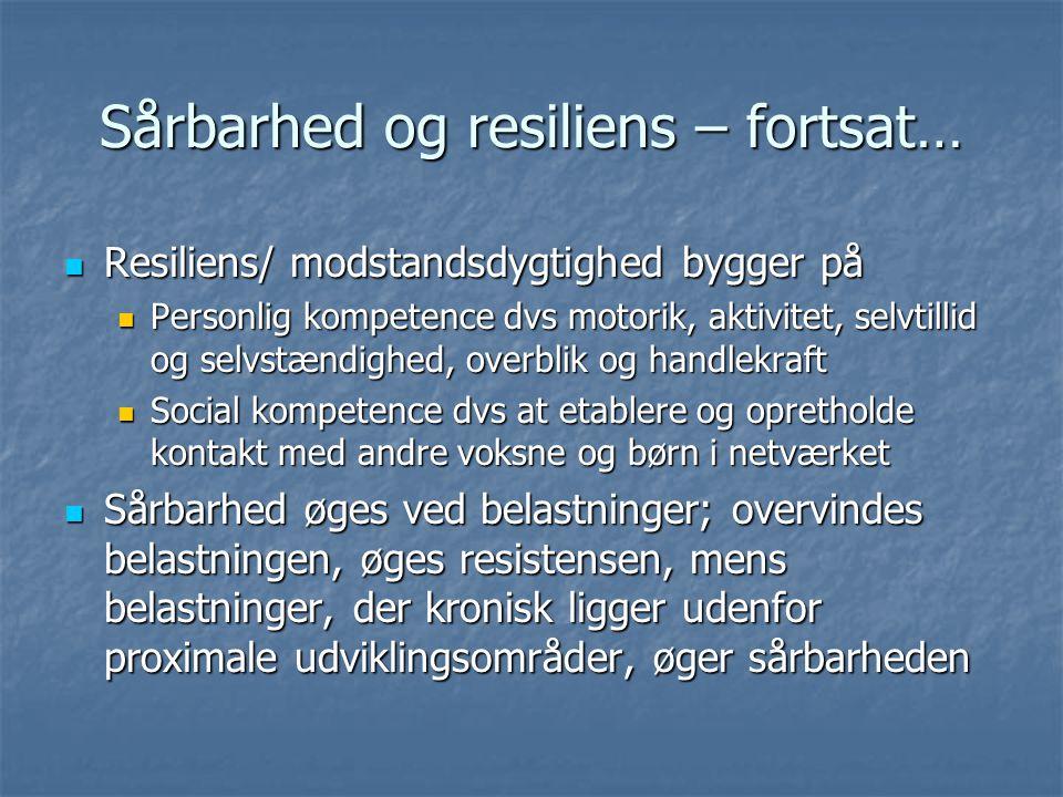 Sårbarhed og resiliens – fortsat… Resiliens/ modstandsdygtighed bygger på Resiliens/ modstandsdygtighed bygger på Personlig kompetence dvs motorik, aktivitet, selvtillid og selvstændighed, overblik og handlekraft Personlig kompetence dvs motorik, aktivitet, selvtillid og selvstændighed, overblik og handlekraft Social kompetence dvs at etablere og opretholde kontakt med andre voksne og børn i netværket Social kompetence dvs at etablere og opretholde kontakt med andre voksne og børn i netværket Sårbarhed øges ved belastninger; overvindes belastningen, øges resistensen, mens belastninger, der kronisk ligger udenfor proximale udviklingsområder, øger sårbarheden Sårbarhed øges ved belastninger; overvindes belastningen, øges resistensen, mens belastninger, der kronisk ligger udenfor proximale udviklingsområder, øger sårbarheden