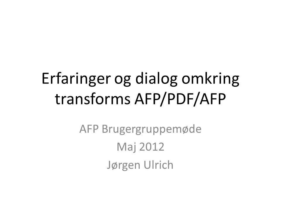 Erfaringer og dialog omkring transforms AFP/PDF/AFP AFP Brugergruppemøde Maj 2012 Jørgen Ulrich