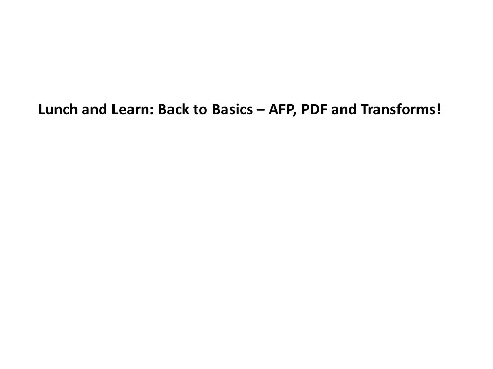 Lunch and Learn: Back to Basics – AFP, PDF and Transforms!