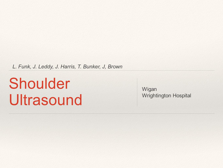 L. Funk, J. Leddy, J. Harris, T. Bunker, J, Brown Shoulder Ultrasound Wigan Wrightington Hospital