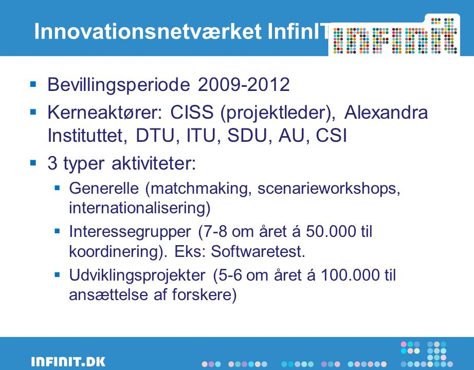 Innovationsnetværket InfinIT  Bevillingsperiode 2009-2012  Kerneaktører: CISS (projektleder), Alexandra Instituttet, DTU, ITU, SDU, AU, CSI  3 typer aktiviteter:  Generelle (matchmaking, scenarieworkshops, internationalisering)  Interessegrupper (7-8 om året á 50.000 til koordinering).