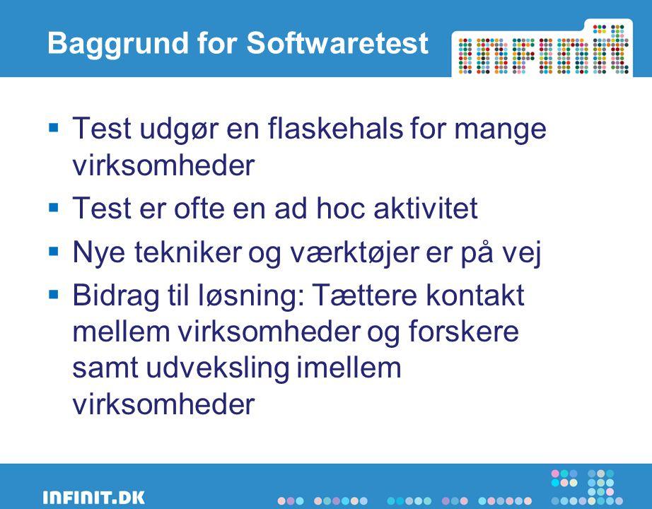 Baggrund for Softwaretest  Test udgør en flaskehals for mange virksomheder  Test er ofte en ad hoc aktivitet  Nye tekniker og værktøjer er på vej  Bidrag til løsning: Tættere kontakt mellem virksomheder og forskere samt udveksling imellem virksomheder