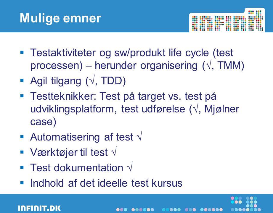 Mulige emner  Testaktiviteter og sw/produkt life cycle (test processen) – herunder organisering (√, TMM)  Agil tilgang (√, TDD)  Testteknikker: Test på target vs.