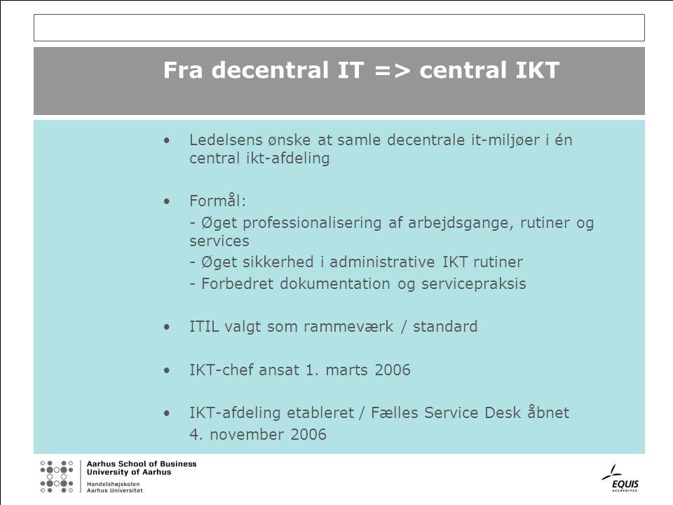 Fra decentral IT => central IKT Ledelsens ønske at samle decentrale it-miljøer i én central ikt-afdeling Formål: - Øget professionalisering af arbejdsgange, rutiner og services - Øget sikkerhed i administrative IKT rutiner - Forbedret dokumentation og servicepraksis ITIL valgt som rammeværk / standard IKT-chef ansat 1.