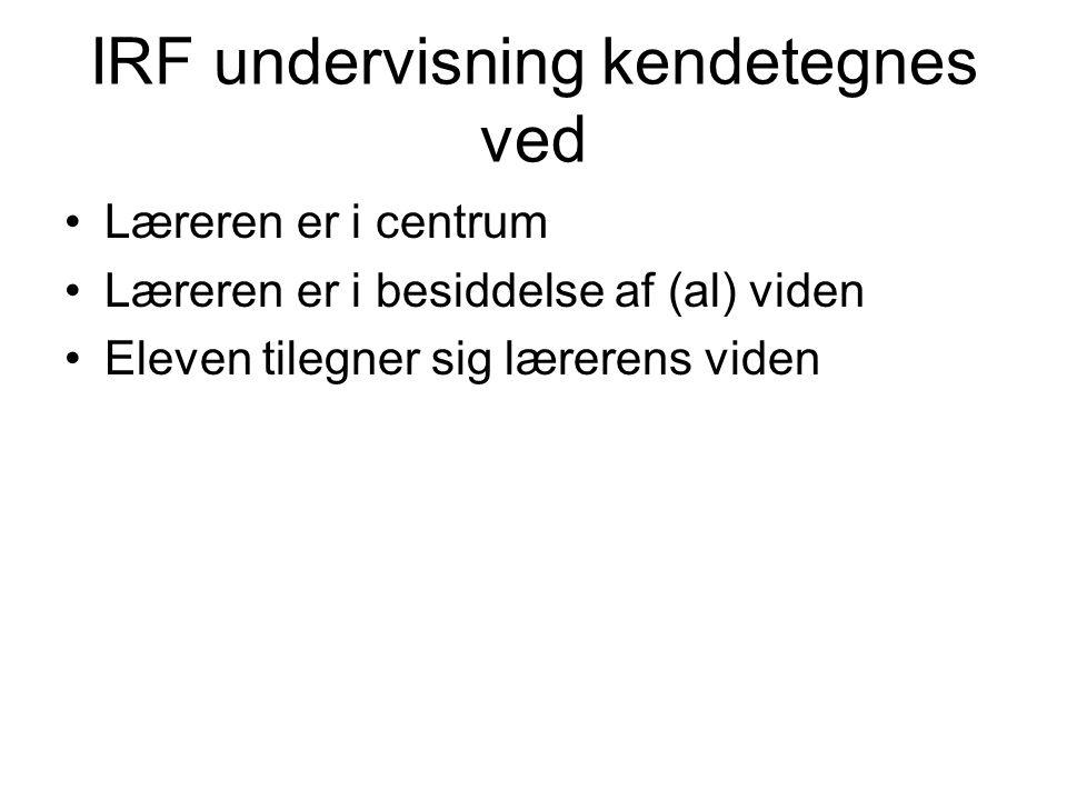 IRF undervisning kendetegnes ved Læreren er i centrum Læreren er i besiddelse af (al) viden Eleven tilegner sig lærerens viden