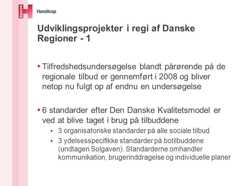 Udviklingsprojekter i regi af Danske Regioner - 1 Tilfredshedsundersøgelse blandt pårørende på de regionale tilbud er gennemført i 2008 og bliver netop nu fulgt op af endnu en undersøgelse 6 standarder efter Den Danske Kvalitetsmodel er ved at blive taget i brug på tilbuddene 3 organisatoriske standarder på alle sociale tilbud 3 ydelsesspecifikke standarder på botilbuddene (undtagen Solgaven).