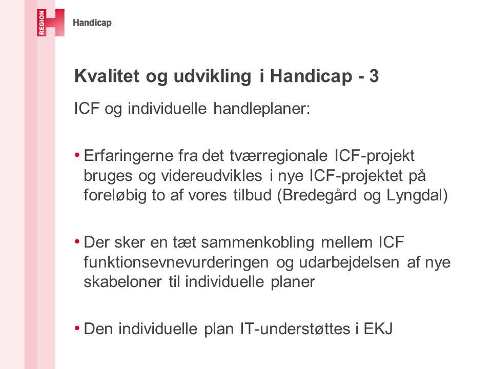 Kvalitet og udvikling i Handicap - 3 ICF og individuelle handleplaner: Erfaringerne fra det tværregionale ICF-projekt bruges og videreudvikles i nye ICF-projektet på foreløbig to af vores tilbud (Bredegård og Lyngdal) Der sker en tæt sammenkobling mellem ICF funktionsevnevurderingen og udarbejdelsen af nye skabeloner til individuelle planer Den individuelle plan IT-understøttes i EKJ