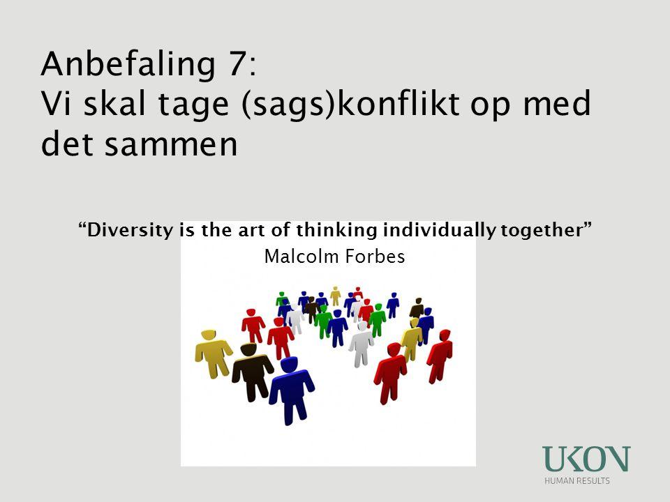 Diversity is the art of thinking individually together Malcolm Forbes Anbefaling 7: Vi skal tage (sags)konflikt op med det sammen