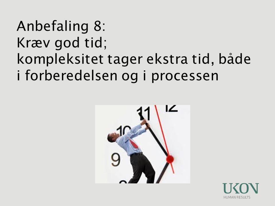 Anbefaling 8: Kræv god tid; kompleksitet tager ekstra tid, både i forberedelsen og i processen