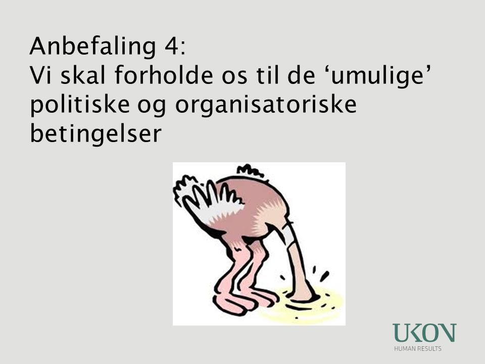 Anbefaling 4: Vi skal forholde os til de 'umulige' politiske og organisatoriske betingelser