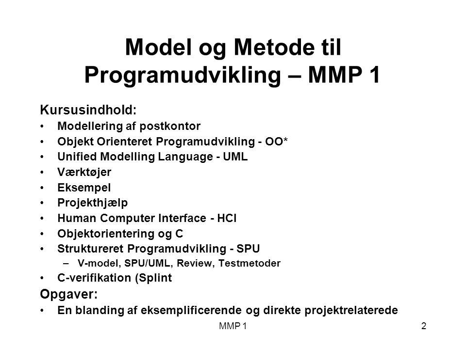 2 Model og Metode til Programudvikling – MMP 1 Kursusindhold: Modellering af postkontor Objekt Orienteret Programudvikling - OO* Unified Modelling Language - UML Værktøjer Eksempel Projekthjælp Human Computer Interface - HCI Objektorientering og C Struktureret Programudvikling - SPU –V-model, SPU/UML, Review, Testmetoder C-verifikation (Splint Opgaver: En blanding af eksemplificerende og direkte projektrelaterede