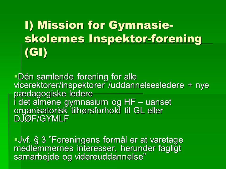 I) Mission for Gymnasie- skolernes Inspektor-forening (GI)  Dén samlende forening for alle vicerektorer/inspektorer /uddannelsesledere + nye pædagogiske ledere i det almene gymnasium og HF – uanset organisatorisk tilhørsforhold til GL eller DJØF/GYMLF  Jvf.
