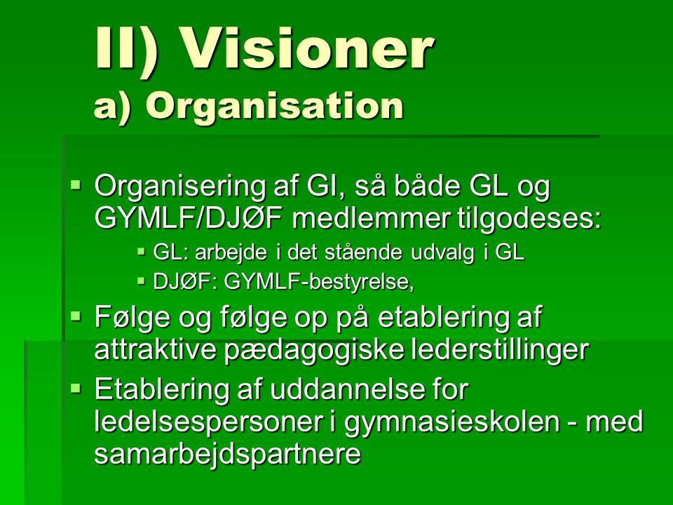 II) Visioner a) Organisation  Organisering af GI, så både GL og GYMLF/DJØF medlemmer tilgodeses:  GL: arbejde i det stående udvalg i GL  DJØF: GYMLF-bestyrelse,  Følge og følge op på etablering af attraktive pædagogiske lederstillinger  Etablering af uddannelse for ledelsespersoner i gymnasieskolen - med samarbejdspartnere