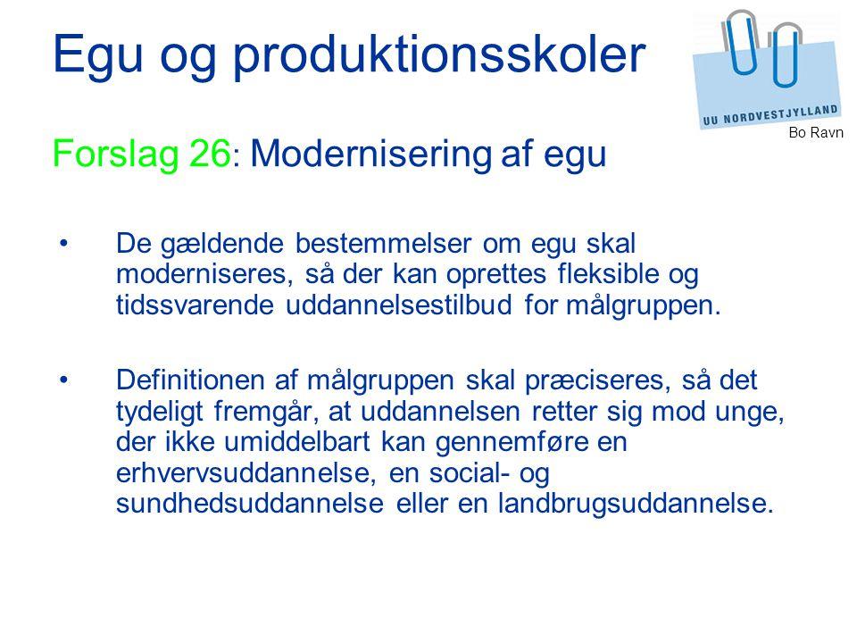 Bo Ravn Egu og produktionsskoler Forslag 26 : Modernisering af egu De gældende bestemmelser om egu skal moderniseres, så der kan oprettes fleksible og tidssvarende uddannelsestilbud for målgruppen.