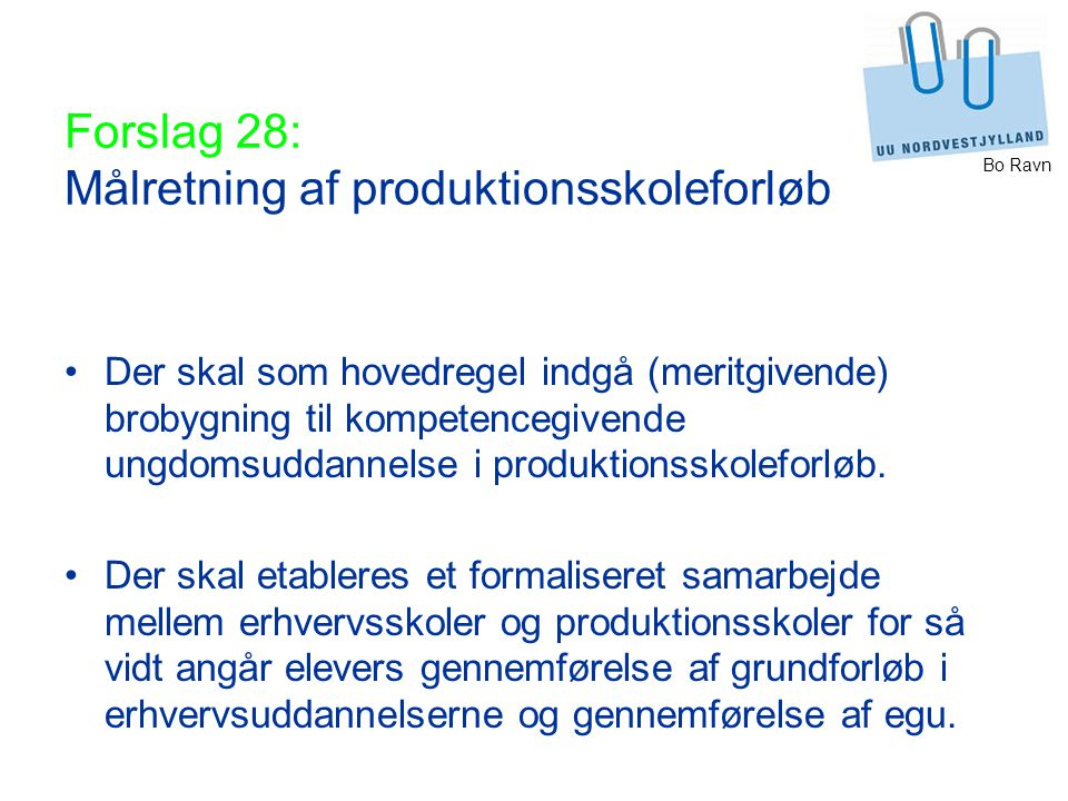 Bo Ravn Forslag 28: Målretning af produktionsskoleforløb Der skal som hovedregel indgå (meritgivende) brobygning til kompetencegivende ungdomsuddannelse i produktionsskoleforløb.