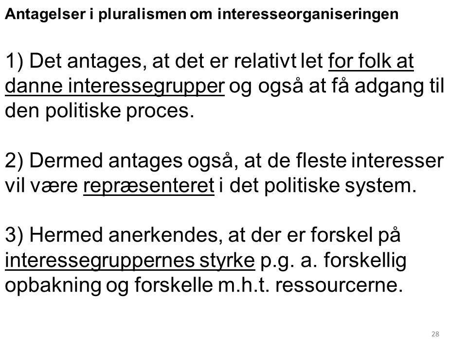 28 Antagelser i pluralismen om interesseorganiseringen 1) Det antages, at det er relativt let for folk at danne interessegrupper og også at få adgang til den politiske proces.
