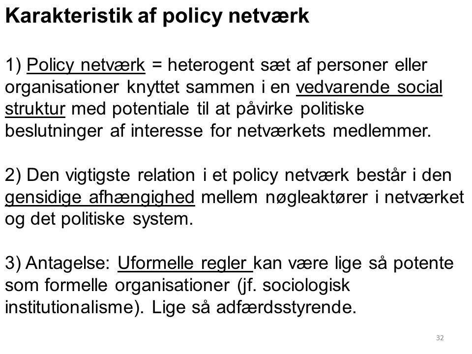 32 Karakteristik af policy netværk 1) Policy netværk = heterogent sæt af personer eller organisationer knyttet sammen i en vedvarende social struktur med potentiale til at påvirke politiske beslutninger af interesse for netværkets medlemmer.