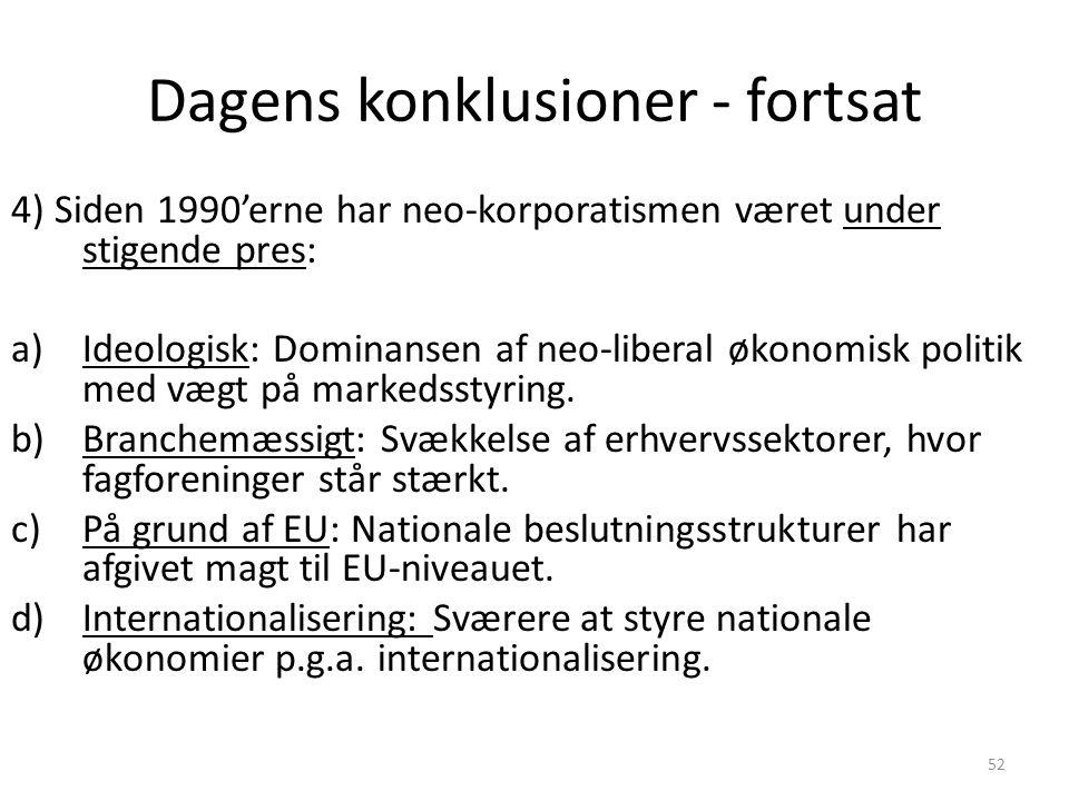 52 Dagens konklusioner - fortsat 4) Siden 1990'erne har neo-korporatismen været under stigende pres: a)Ideologisk: Dominansen af neo-liberal økonomisk politik med vægt på markedsstyring.
