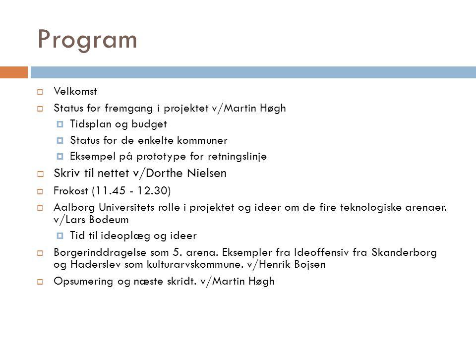 Program  Velkomst  Status for fremgang i projektet v/Martin Høgh  Tidsplan og budget  Status for de enkelte kommuner  Eksempel på prototype for retningslinje  Skriv til nettet v/Dorthe Nielsen  Frokost (11.45 - 12.30)  Aalborg Universitets rolle i projektet og ideer om de fire teknologiske arenaer.