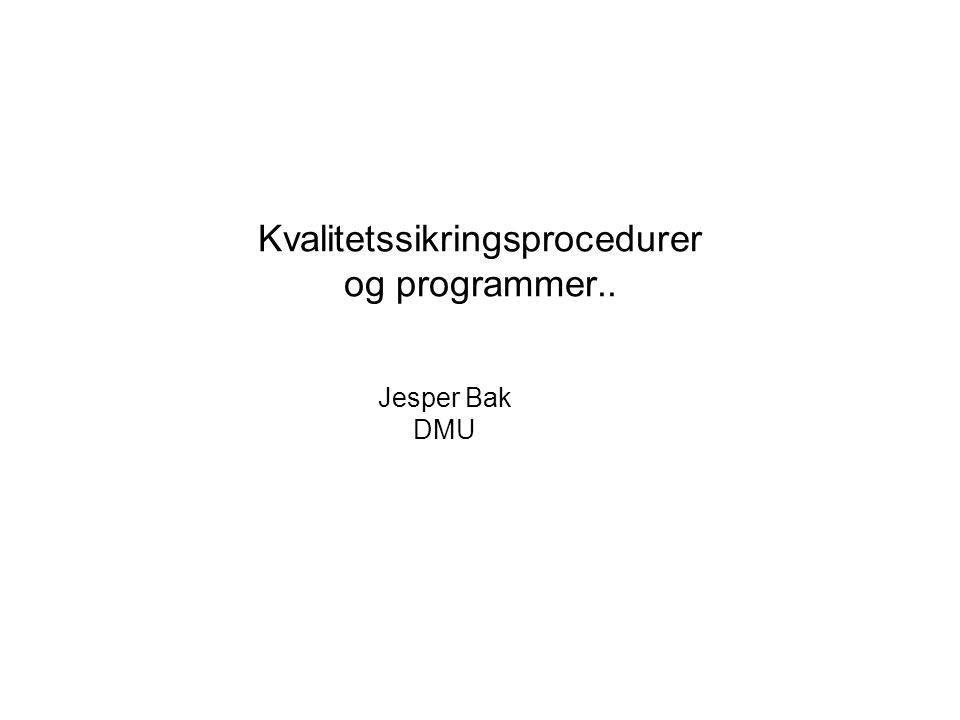 Kvalitetssikringsprocedurer og programmer.. Jesper Bak DMU