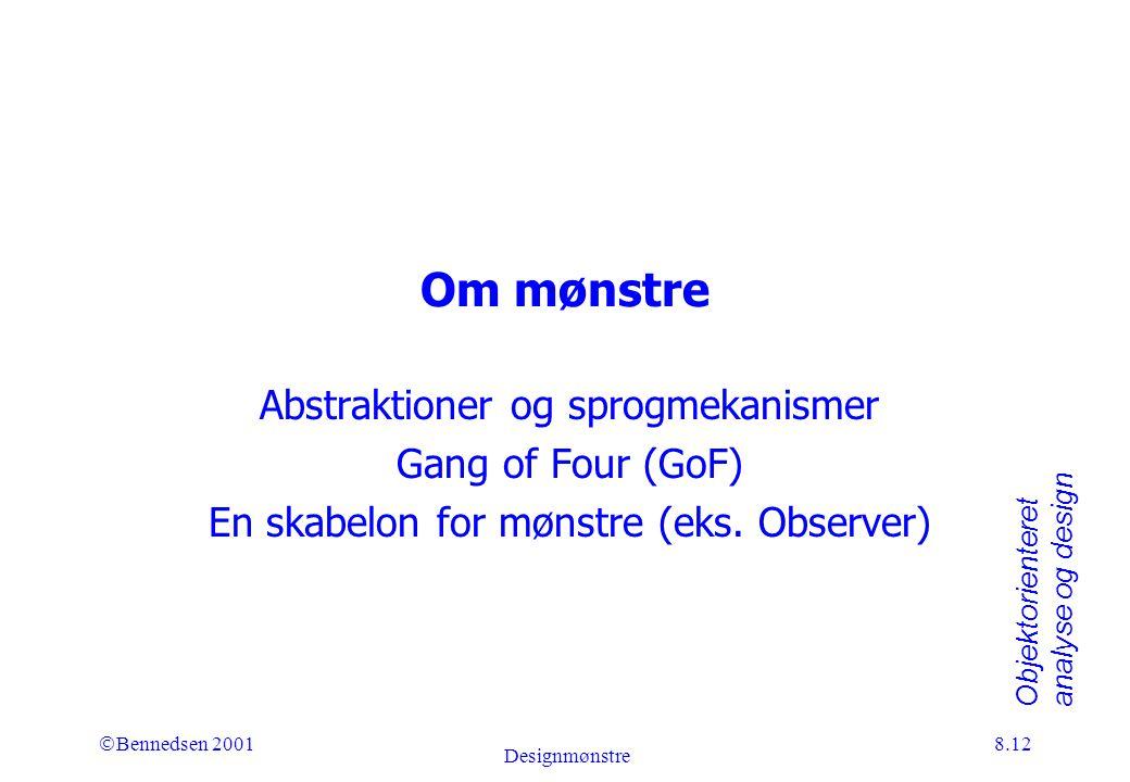 Objektorienteret analyse og design Ó Bennedsen 2001 Designmønstre 8.12 Om mønstre Abstraktioner og sprogmekanismer Gang of Four (GoF) En skabelon for mønstre (eks.