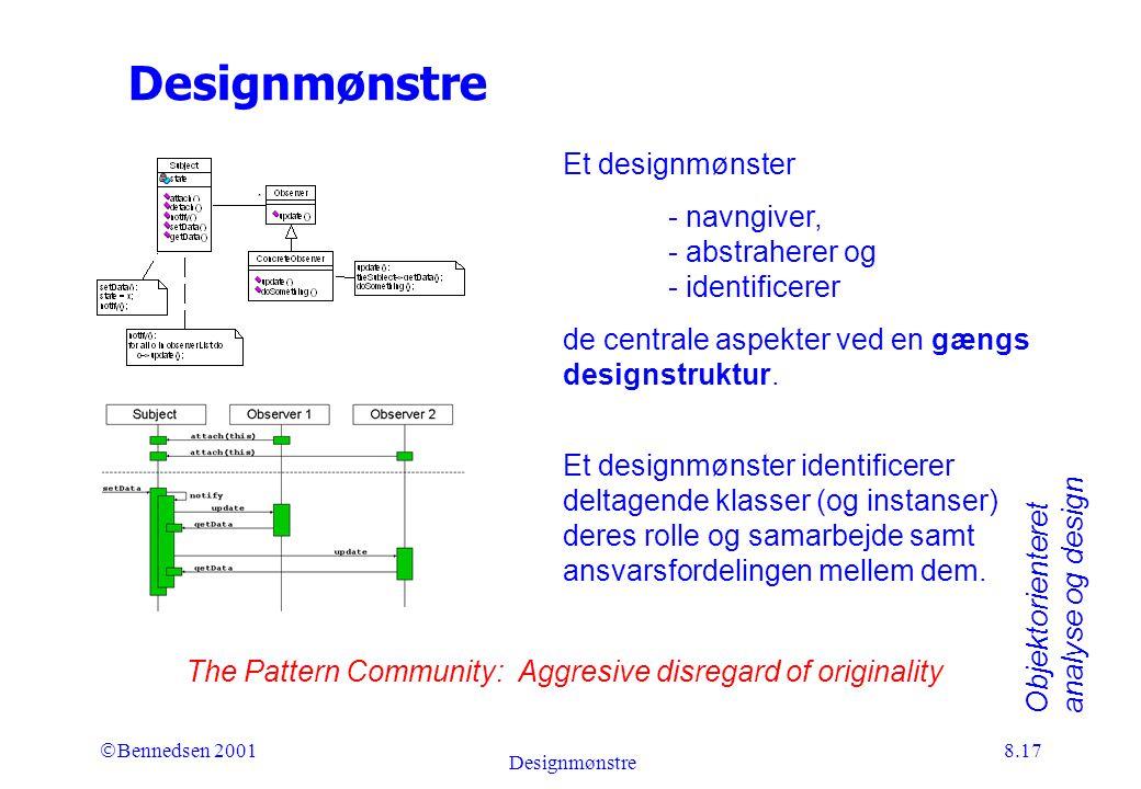 Objektorienteret analyse og design Ó Bennedsen 2001 Designmønstre 8.17 Designmønstre The Pattern Community: Aggresive disregard of originality Et designmønster - navngiver, - abstraherer og - identificerer de centrale aspekter ved en gængs designstruktur.