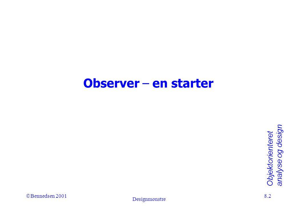 Objektorienteret analyse og design Ó Bennedsen 2001 Designmønstre 8.2 Observer – en starter