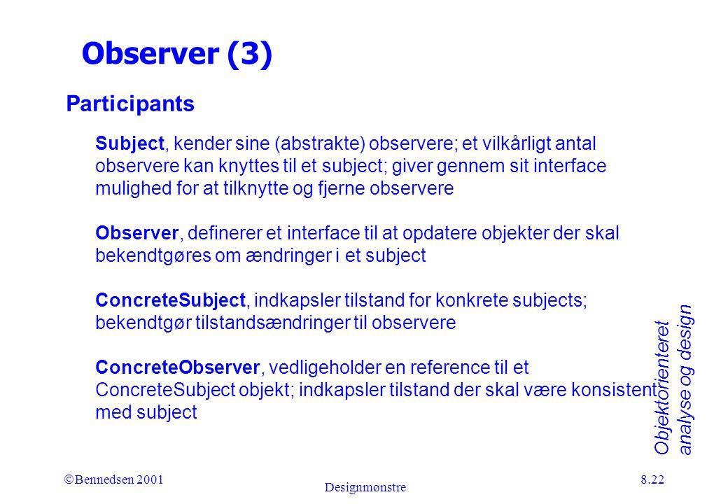 Objektorienteret analyse og design Ó Bennedsen 2001 Designmønstre 8.22 Observer (3) Participants Subject, kender sine (abstrakte) observere; et vilkårligt antal observere kan knyttes til et subject; giver gennem sit interface mulighed for at tilknytte og fjerne observere Observer, definerer et interface til at opdatere objekter der skal bekendtgøres om ændringer i et subject ConcreteSubject, indkapsler tilstand for konkrete subjects; bekendtgør tilstandsændringer til observere ConcreteObserver, vedligeholder en reference til et ConcreteSubject objekt; indkapsler tilstand der skal være konsistent med subject
