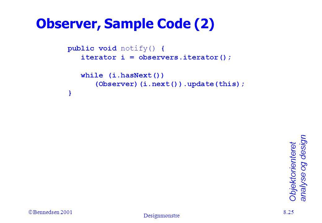 Objektorienteret analyse og design Ó Bennedsen 2001 Designmønstre 8.25 Observer, Sample Code (2) public void notify() { iterator i = observers.iterator(); while (i.hasNext()) (Observer)(i.next()).update(this); }