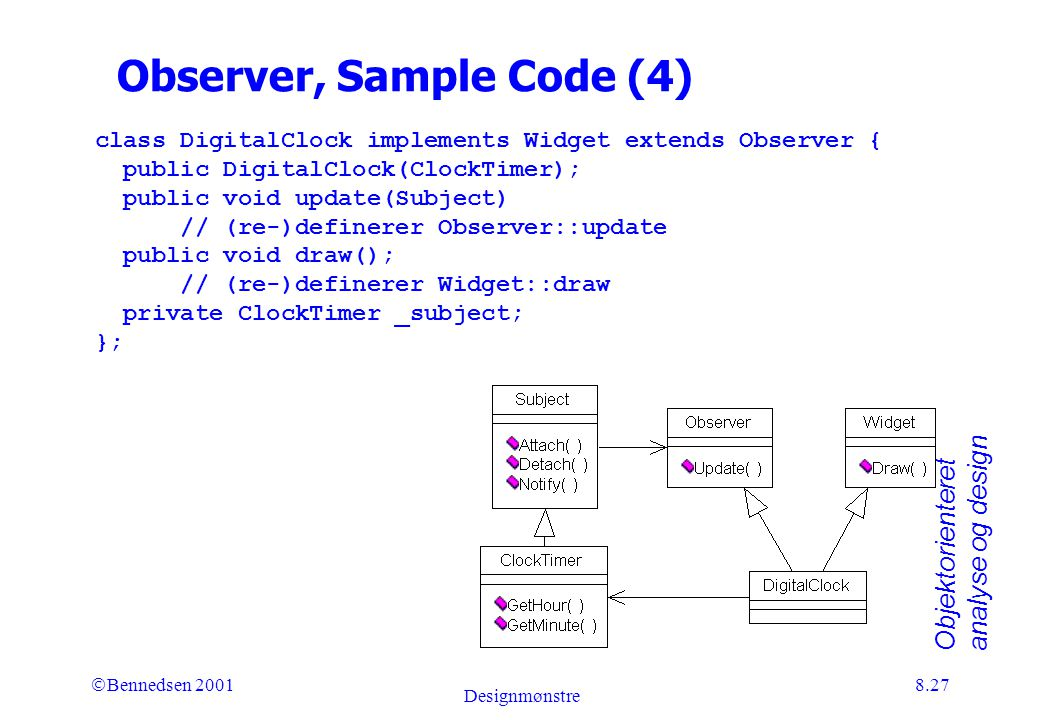 Objektorienteret analyse og design Ó Bennedsen 2001 Designmønstre 8.27 Observer, Sample Code (4) class DigitalClock implements Widget extends Observer { public DigitalClock(ClockTimer); public void update(Subject) // (re-)definerer Observer::update public void draw(); // (re-)definerer Widget::draw private ClockTimer _subject; };