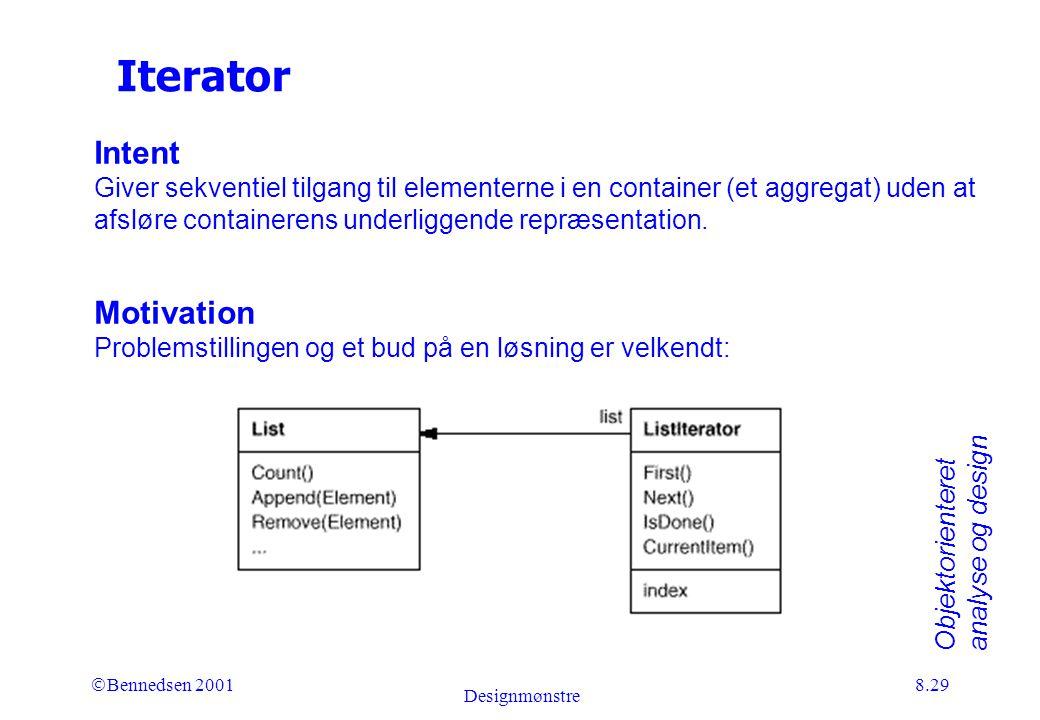 Objektorienteret analyse og design Ó Bennedsen 2001 Designmønstre 8.29 Iterator Intent Giver sekventiel tilgang til elementerne i en container (et aggregat) uden at afsløre containerens underliggende repræsentation.