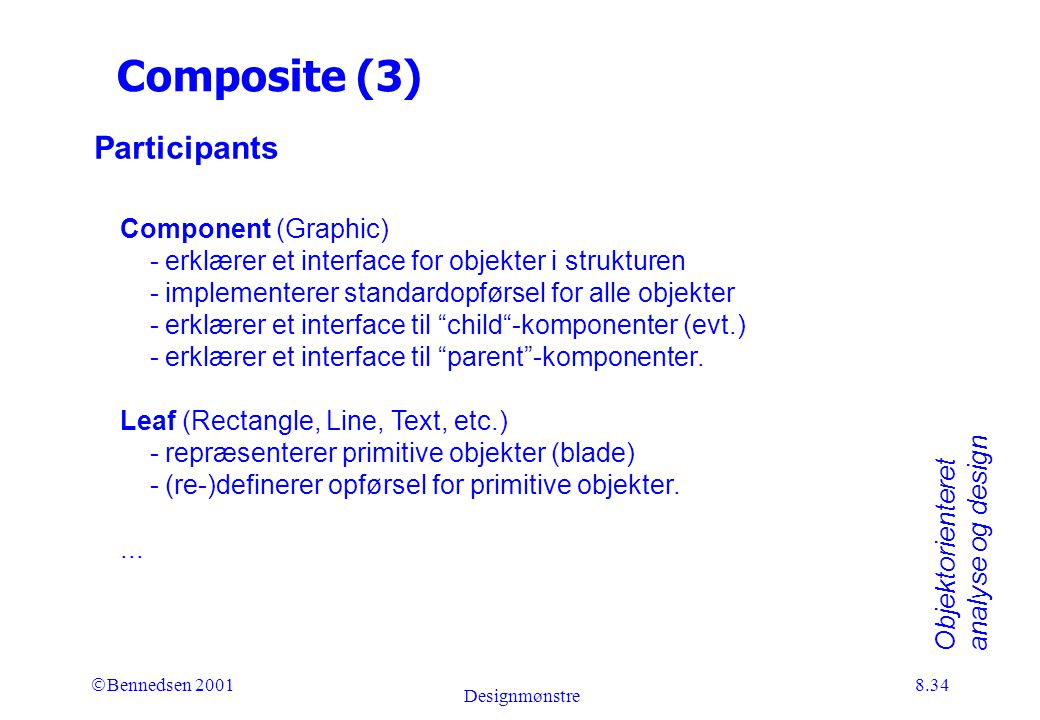 Objektorienteret analyse og design Ó Bennedsen 2001 Designmønstre 8.34 Composite (3) Participants Component (Graphic) - erklærer et interface for objekter i strukturen - implementerer standardopførsel for alle objekter - erklærer et interface til child -komponenter (evt.) - erklærer et interface til parent -komponenter.