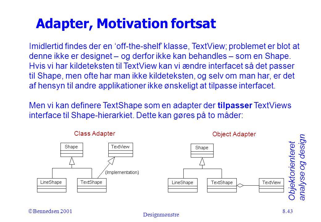 Objektorienteret analyse og design Ó Bennedsen 2001 Designmønstre 8.43 Adapter, Motivation fortsat Imidlertid findes der en 'off-the-shelf' klasse, TextView; problemet er blot at denne ikke er designet – og derfor ikke kan behandles – som en Shape.