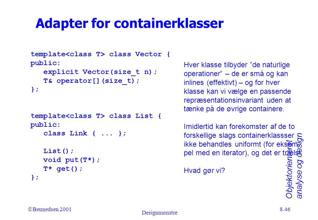 Objektorienteret analyse og design Ó Bennedsen 2001 Designmønstre 8.46 Adapter for containerklasser template class Vector { public: explicit Vector(size_t n); T& operator[](size_t); }; template class List { public: class Link {...
