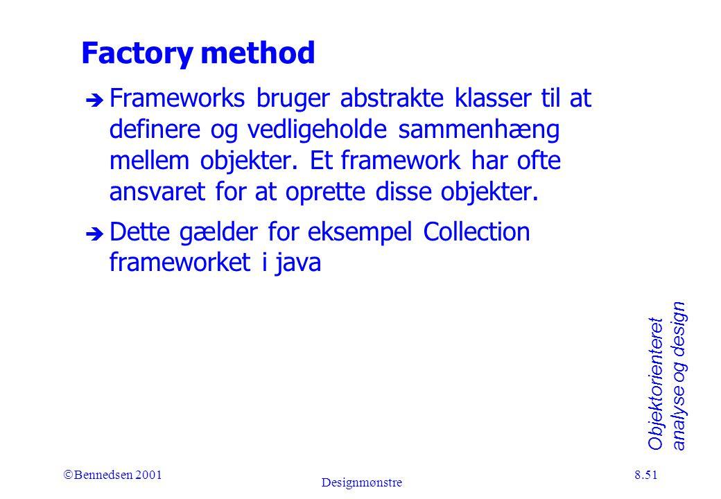 Objektorienteret analyse og design Ó Bennedsen 2001 Designmønstre 8.51 Factory method è Frameworks bruger abstrakte klasser til at definere og vedligeholde sammenhæng mellem objekter.