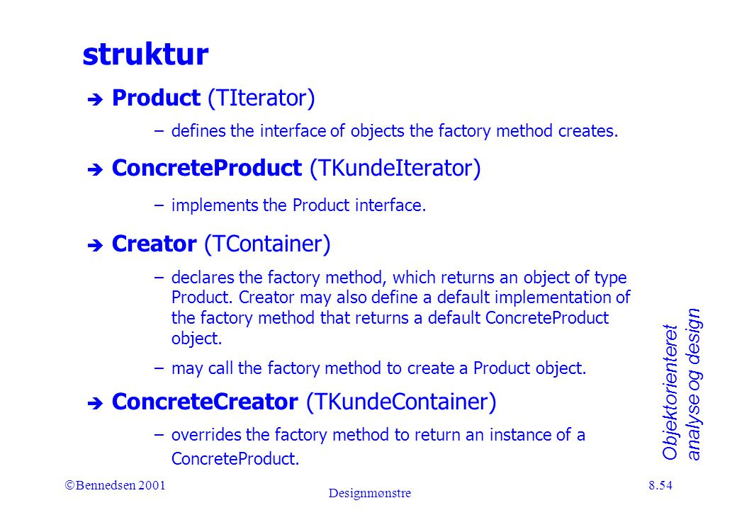 Objektorienteret analyse og design Ó Bennedsen 2001 Designmønstre 8.54 struktur è Product (TIterator) –defines the interface of objects the factory method creates.