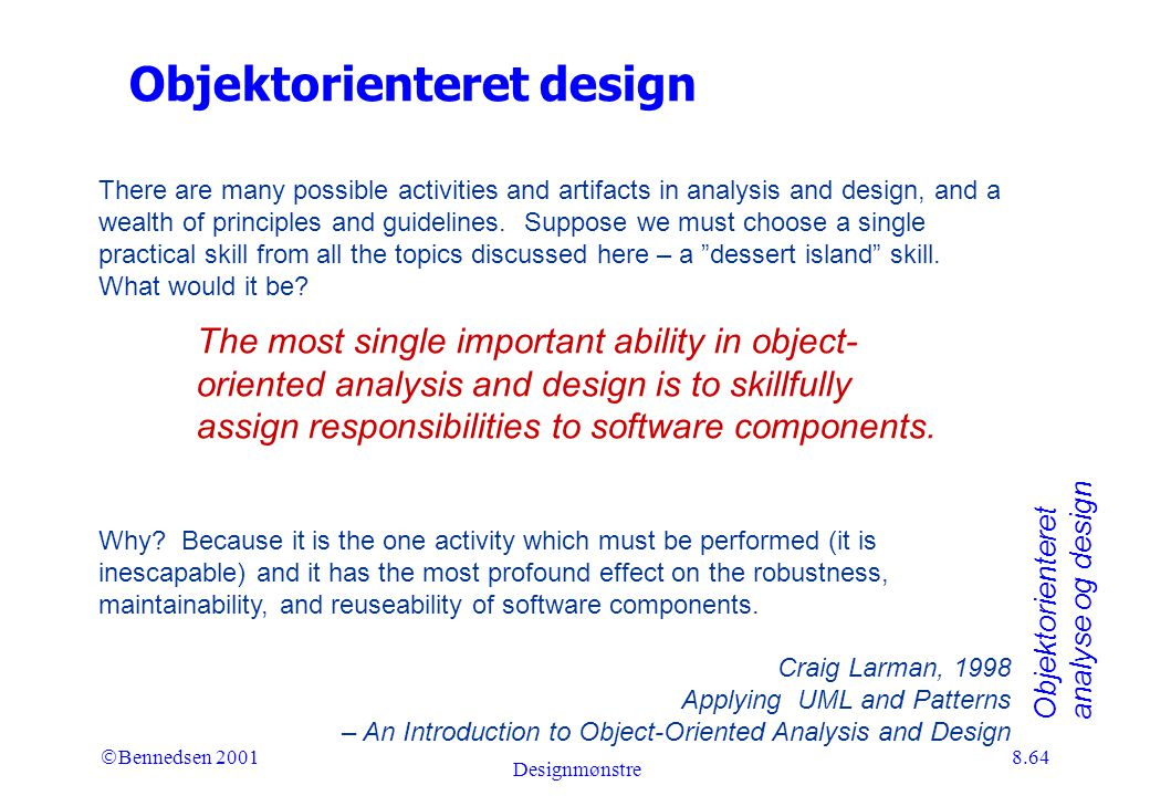 Objektorienteret analyse og design Ó Bennedsen 2001 Designmønstre 8.64 Objektorienteret design There are many possible activities and artifacts in analysis and design, and a wealth of principles and guidelines.