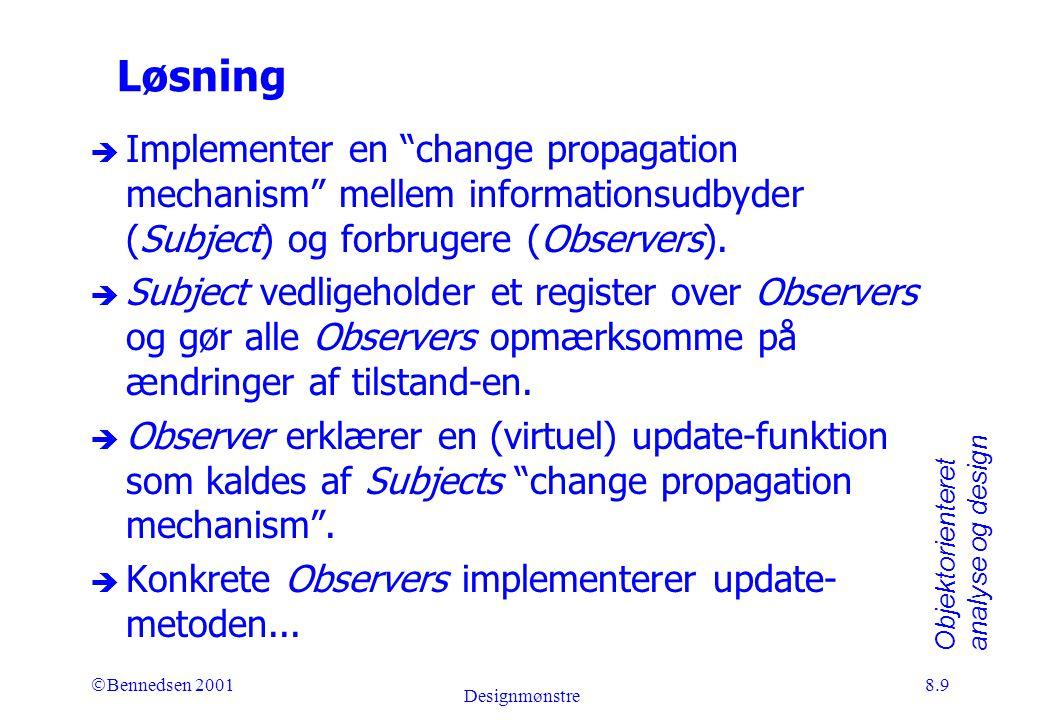 Objektorienteret analyse og design Ó Bennedsen 2001 Designmønstre 8.9 Løsning è Implementer en change propagation mechanism mellem informationsudbyder (Subject) og forbrugere (Observers).