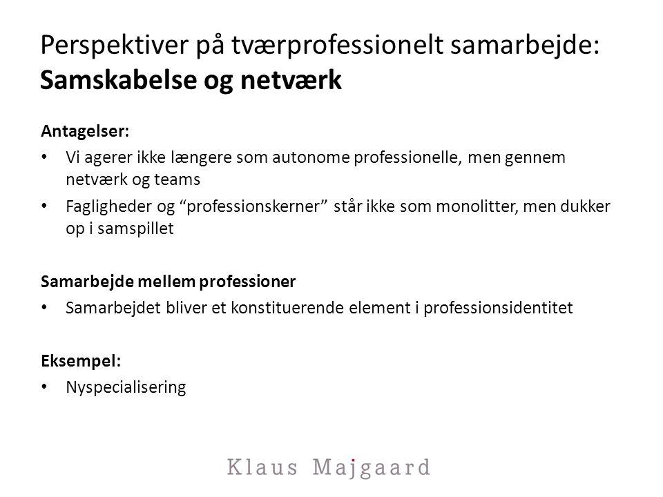 Perspektiver på tværprofessionelt samarbejde: Samskabelse og netværk Antagelser: Vi agerer ikke længere som autonome professionelle, men gennem netværk og teams Fagligheder og professionskerner står ikke som monolitter, men dukker op i samspillet Samarbejde mellem professioner Samarbejdet bliver et konstituerende element i professionsidentitet Eksempel: Nyspecialisering