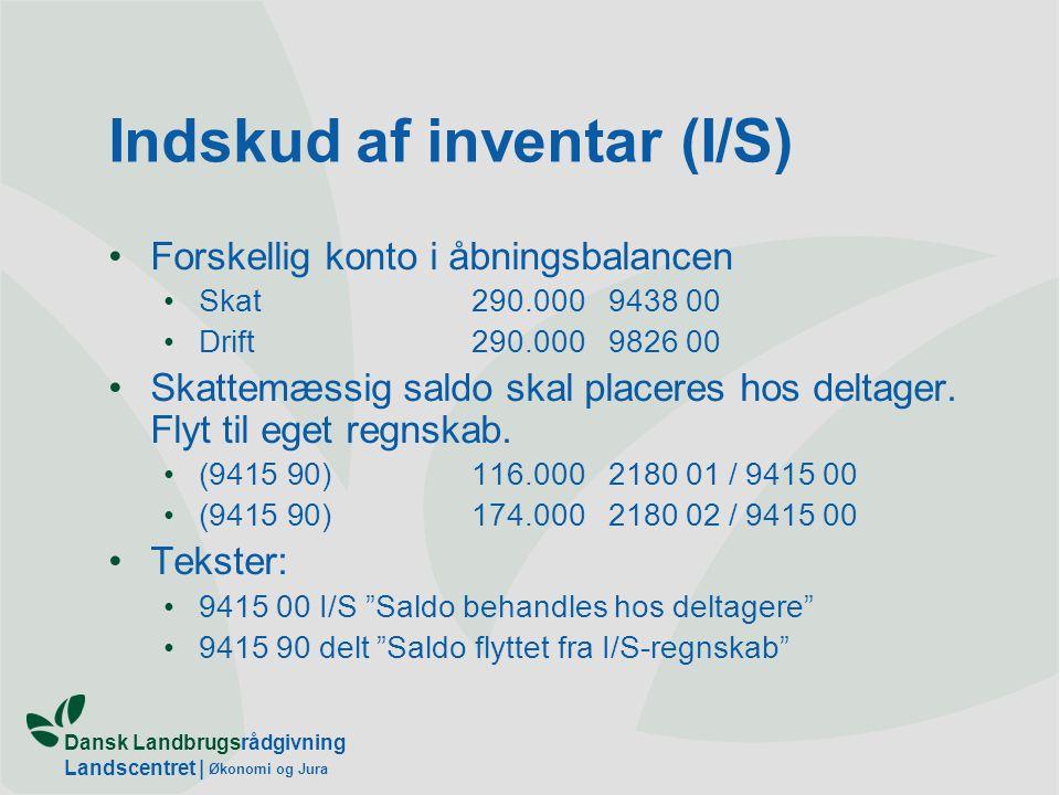 Dansk Landbrugsrådgivning Landscentret | Økonomi og Jura Indskud af inventar (I/S) Forskellig konto i åbningsbalancen Skat290.0009438 00 Drift290.0009826 00 Skattemæssig saldo skal placeres hos deltager.
