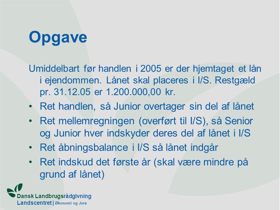Dansk Landbrugsrådgivning Landscentret | Økonomi og Jura Opgave Umiddelbart før handlen i 2005 er der hjemtaget et lån i ejendommen.