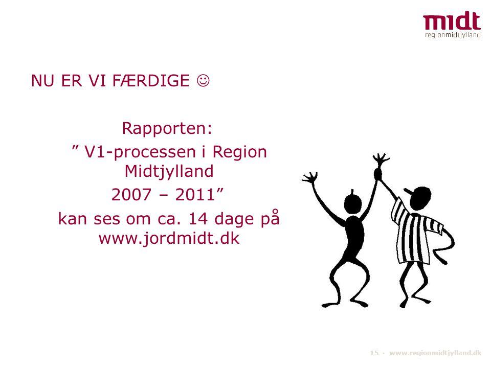 15 ▪ www.regionmidtjylland.dk NU ER VI FÆRDIGE Rapporten: V1-processen i Region Midtjylland 2007 – 2011 kan ses om ca.