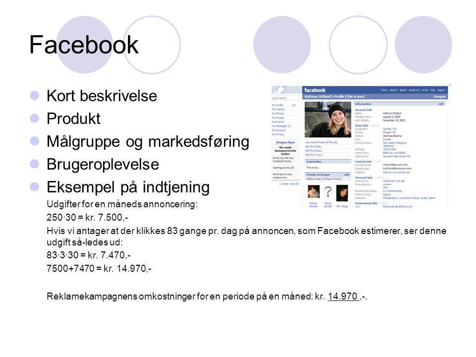 Facebook Kort beskrivelse Produkt Målgruppe og markedsføring Brugeroplevelse Eksempel på indtjening Udgifter for en måneds annoncering: 250∙30 = kr.