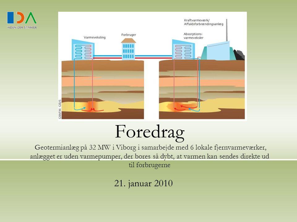 Foredrag Geotermianlæg på 32 MW i Viborg i samarbejde med 6 lokale fjernvarmeværker, anlægget er uden varmepumper, der bores så dybt, at varmen kan sendes direkte ud til forbrugerne 21.