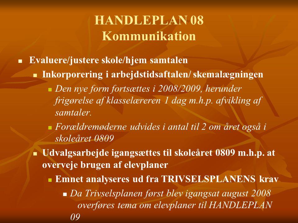 HANDLEPLAN 08 Kommunikation Evaluere/justere skole/hjem samtalen Inkorporering i arbejdstidsaftalen/ skemalægningen Den nye form fortsættes i 2008/2009, herunder frigørelse af klasselæreren 1 dag m.h.p.