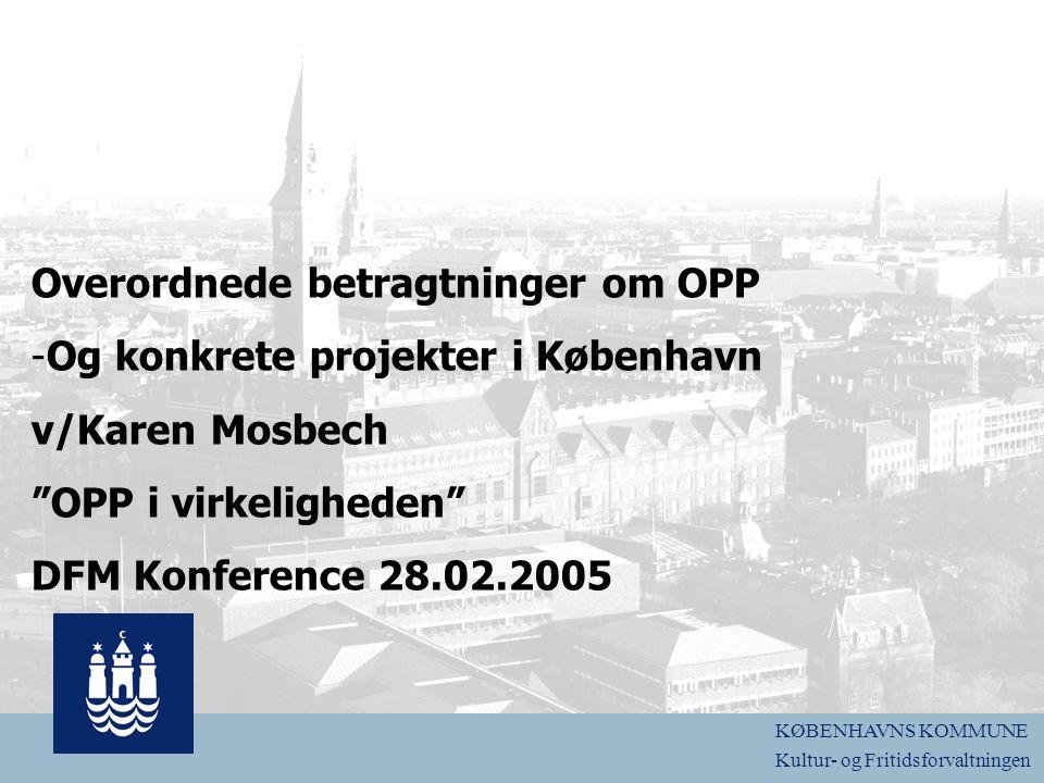 logo Overordnede betragtninger om OPP -Og konkrete projekter i København v/Karen Mosbech OPP i virkeligheden DFM Konference 28.02.2005 KØBENHAVNS KOMMUNE Kultur- og Fritidsforvaltningen