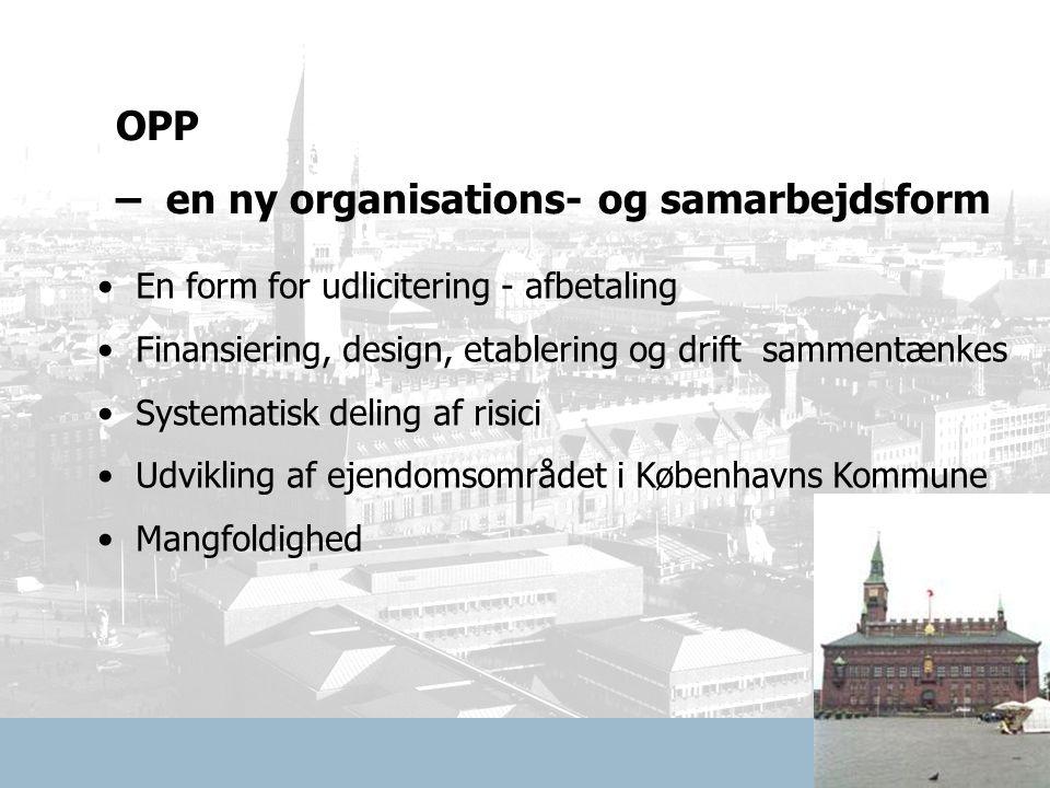 En form for udlicitering - afbetaling Finansiering, design, etablering og drift sammentænkes Systematisk deling af risici Udvikling af ejendomsområdet i Københavns Kommune Mangfoldighed OPP – en ny organisations- og samarbejdsform