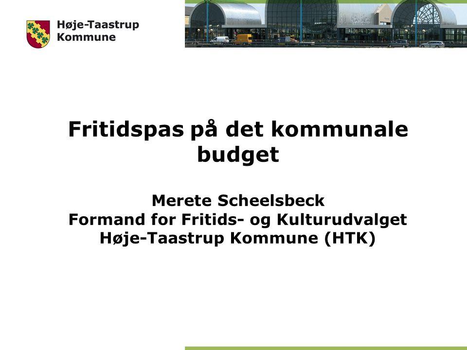 Fritidspas på det kommunale budget Merete Scheelsbeck Formand for Fritids- og Kulturudvalget Høje-Taastrup Kommune (HTK)