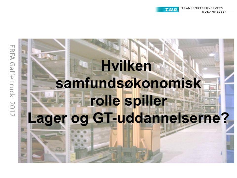 Hvilken samfundsøkonomisk rolle spiller Lager og GT-uddannelserne ERFA Gaffeltruck 2012